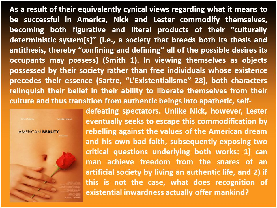 As a result of their equivalently cynical views regarding what it means to be successful in America, Nick and Lester commodify themselves, becoming both figurative and literal products of their culturally deterministic system[s] (i.e., a society that breeds both its thesis and antithesis, thereby confining and defining all of the possible desires its occupants may possess) (Smith 1). In viewing themselves as objects possessed by their society rather than free individuals whose existence precedes their essence (Sartre, L Existentialisme 28), both characters relinquish their belief in their ability to liberate themselves from their culture and thus transition from authentic beings into apathetic, self-